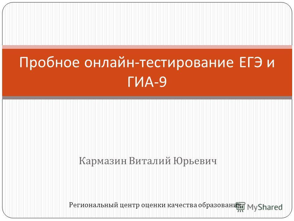 Кармазин Виталий Юрьевич Пробное онлайн - тестирование ЕГЭ и ГИА -9 Региональный центр оценки качества образования