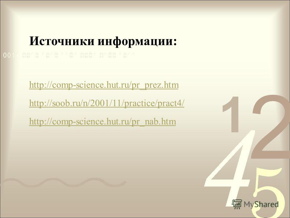 Источники информации: http://comp-science.hut.ru/pr_prez.htm http://soob.ru/n/2001/11/practice/pract4/ http://comp-science.hut.ru/pr_nab.htm
