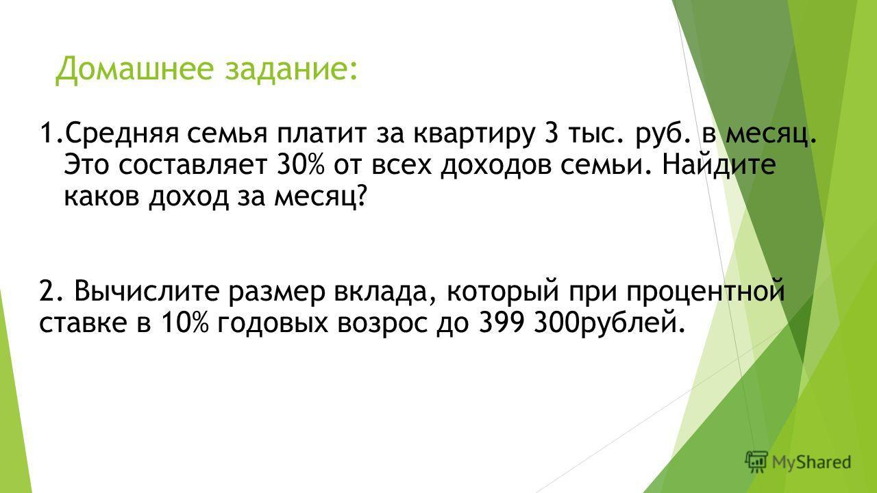 Домашнее задание: 1.Средняя семья платит за квартиру 3 тыс. руб. в месяц. Это составляет 30% от всех доходов семьи. Найдите каков доход за месяц? 2. Вычислите размер вклада, который при процентной ставке в 10% годовых возрос до 399 300рублей.