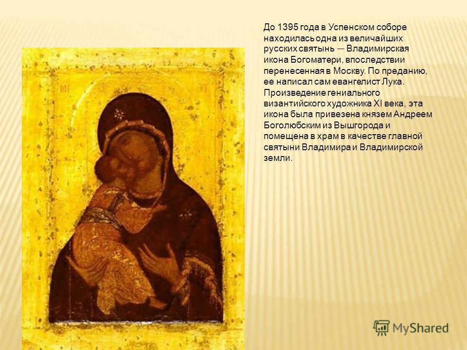До 1395 года в Успенском соборе находилась одна из величайших русских святынь Владимирская икона Богоматери, впоследствии перенесенная в Москву. По преданию, ее написал сам евангелист Лука. Произведение гениального византийского художника XI века, эт