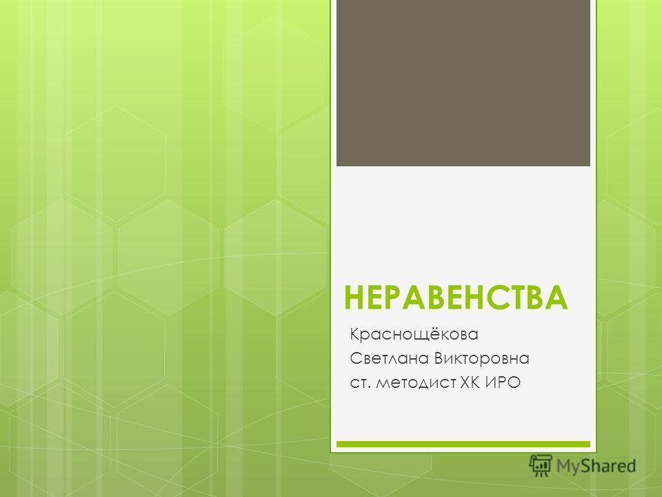НЕРАВЕНСТВА Краснощёкова Светлана Викторовна ст. методист ХК ИРО