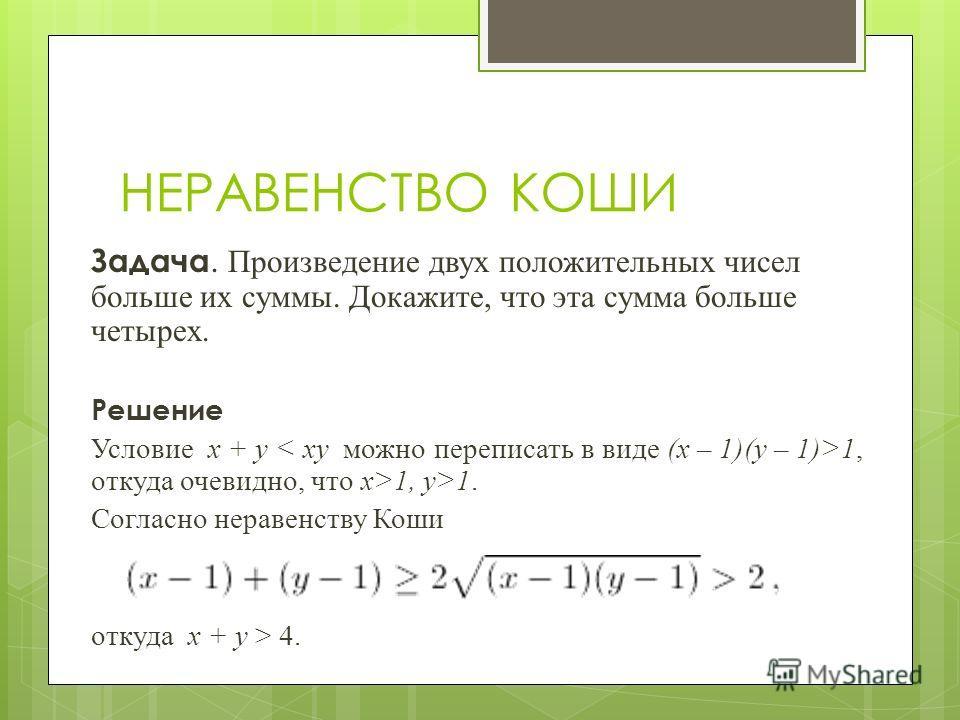 Задача. Произведение двух положительных чисел больше их суммы. Докажите, что эта сумма больше четырех. Решение Условие x + y 1, откуда очевидно, что x>1, y>1. Согласно неравенству Коши откуда x + y > 4. НЕРАВЕНСТВО КОШИ