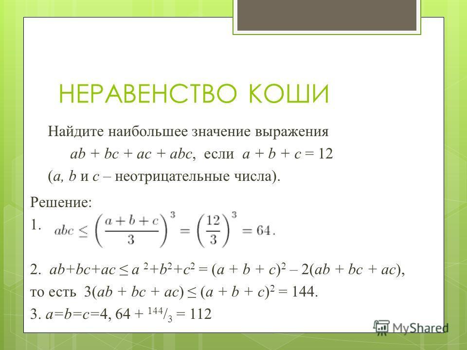 Решение: 1. 2. ab+bc+ac a 2 +b 2 +c 2 = (a + b + c) 2 – 2(ab + bc + ac), то есть 3(ab + bc + ac) (a + b + c) 2 = 144. 3. a=b=c=4, 64 + 144 / 3 = 112 НЕРАВЕНСТВО КОШИ Найдите наибольшее значение выражения ab + bc + ac + abc, если a + b + c = 12 (a, b