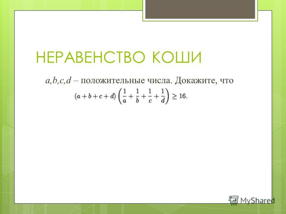 НЕРАВЕНСТВО КОШИ а,b,c,d – положительные числа. Докажите, что