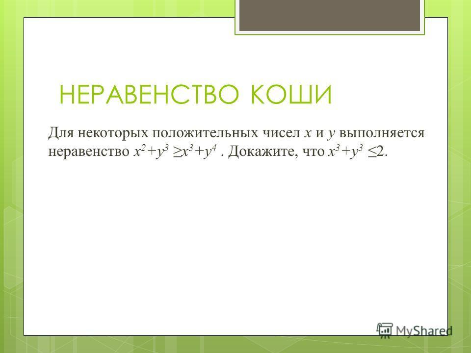 НЕРАВЕНСТВО КОШИ Для некоторых положительных чисел x и y выполняется неравенство x 2 +y 3 x 3 +y 4. Докажите, что x 3 +y 3 2.