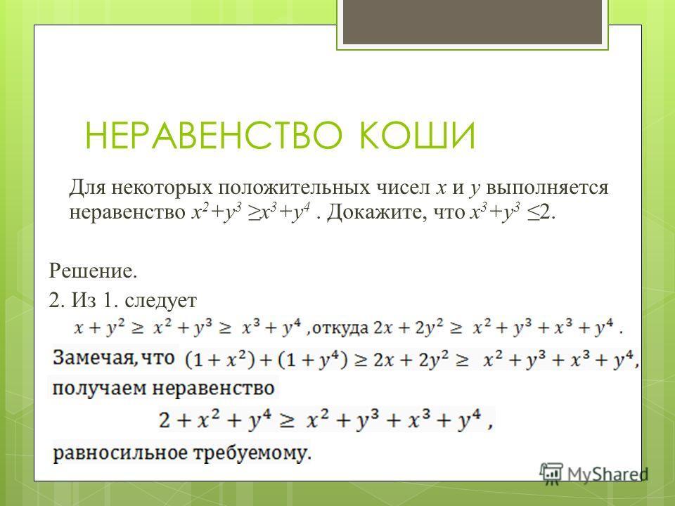 НЕРАВЕНСТВО КОШИ Для некоторых положительных чисел x и y выполняется неравенство x 2 +y 3 x 3 +y 4. Докажите, что x 3 +y 3 2. Решение. 2. Из 1. следует