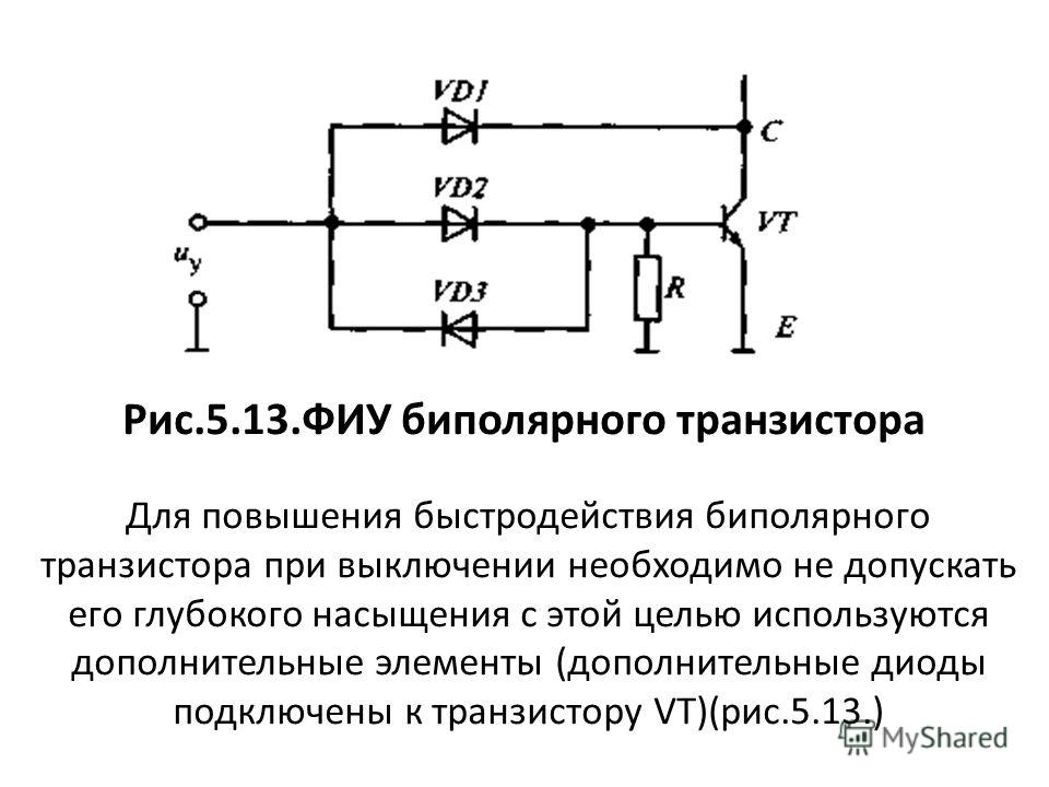 Рис.5.13.ФИУ биполярного транзистора Для повышения быстродействия биполярного транзистора при выключении необходимо не допускать его глубокого насыщения с этой целью используются дополнительные элементы (дополнительные диоды подключены к транзистору