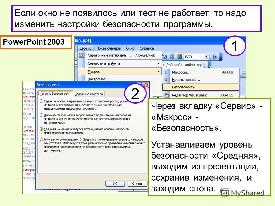 Если окно не появилось или тест не работает, то надо изменить настройки безопасности программы. 1 Через вкладку «Сервис» - «Макрос» - «Безопасность». Устанавливаем уровень безопасности «Средняя», выходим из презентации, сохранив изменения, и заходим