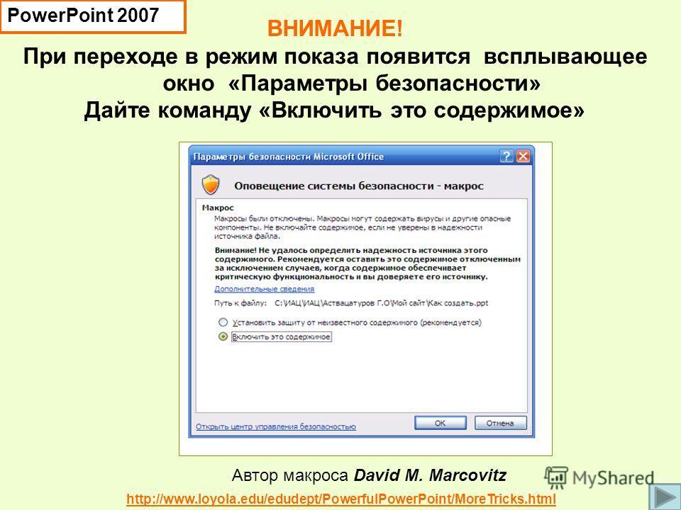 ВНИМАНИЕ! При переходе в режим показа появится всплывающее окно «Параметры безопасности» Дайте команду «Включить это содержимое» Автор макроса David M. Marcovitz http://www.loyola.edu/edudept/PowerfulPowerPoint/MoreTricks.html PowerPoint 2007