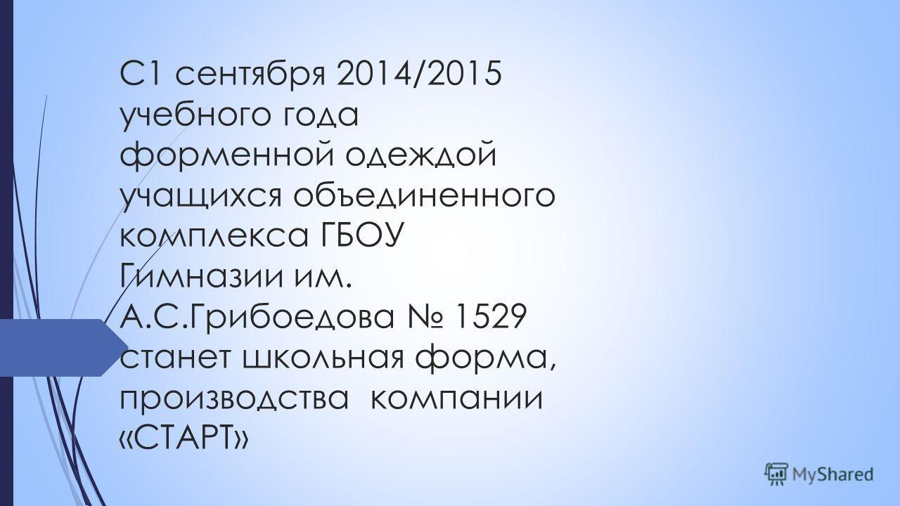 С1 сентября 2014/2015 учебного года форменной одеждой учащихся объединенного комплекса ГБОУ Гимназии им. А.С.Грибоедова 1529 станет школьная форма, производства компании «СТАРТ»
