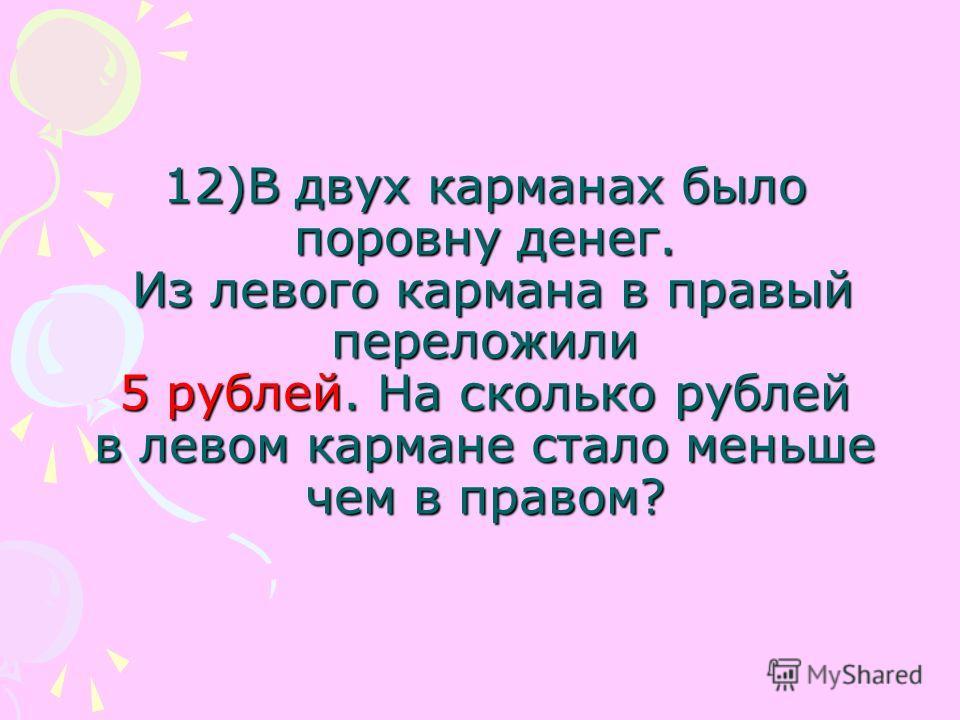 12)В двух карманах было поровну денег. Из левого кармана в правый переложили 5 рублей. На сколько рублей в левом кармане стало меньше чем в правом?