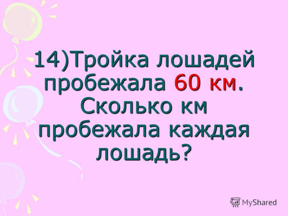 14)Тройка лошадей пробежала 60 км. Сколько км пробежала каждая лошадь?