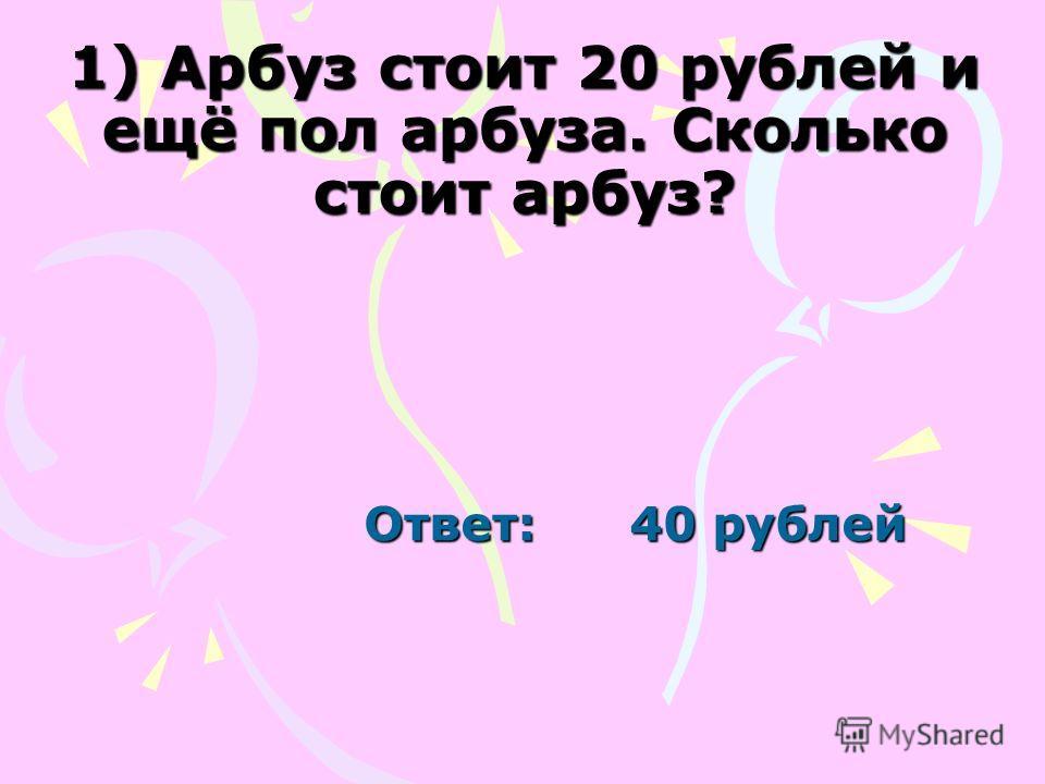1) Арбуз стоит 20 рублей и ещё пол арбуза. Сколько стоит арбуз? Ответ: 40 рублей