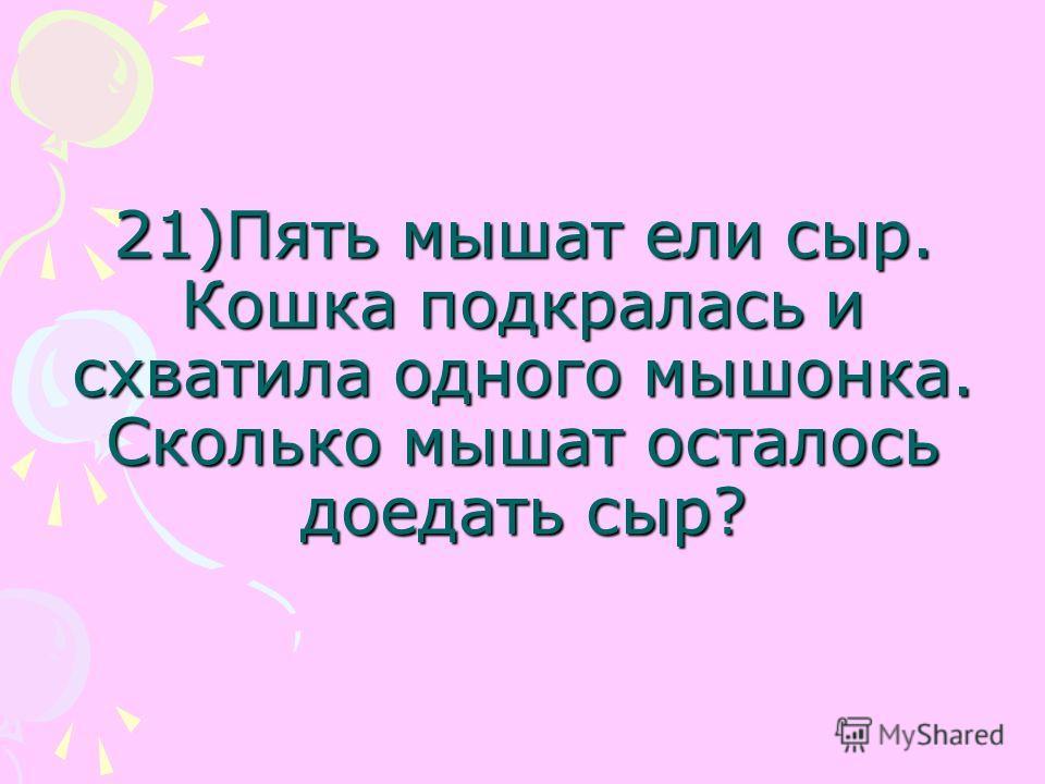 21)Пять мышат ели сыр. Кошка подкралась и схватила одного мышонка. Сколько мышат осталось доедать сыр?