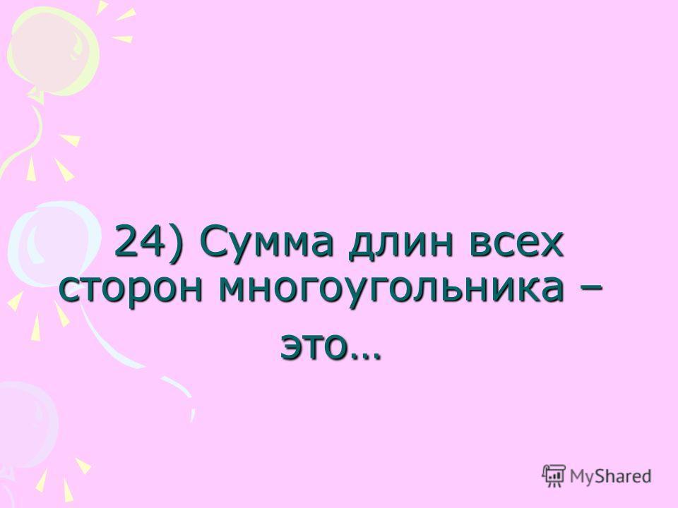 24) Сумма длин всех сторон многоугольника – это… 24) Сумма длин всех сторон многоугольника – это…