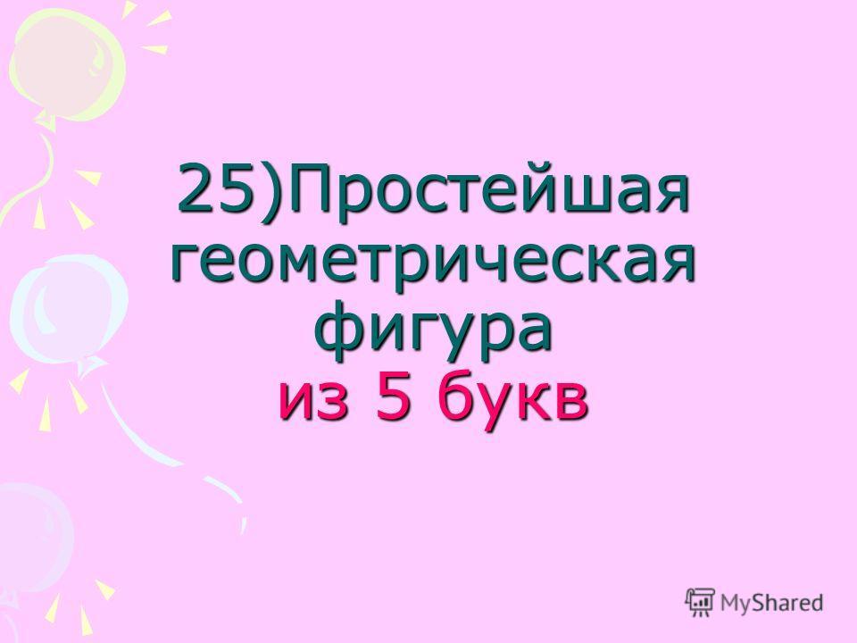 25)Простейшая геометрическая фигура из 5 букв