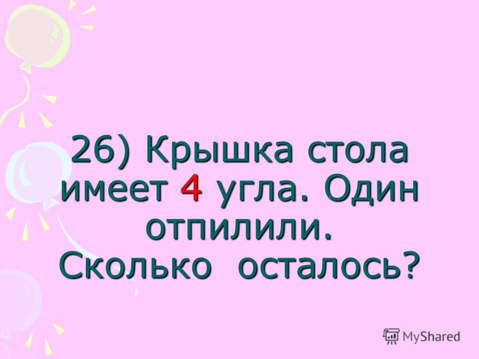 26) Крышка стола имеет 4 угла. Один отпилили. Сколько осталось?