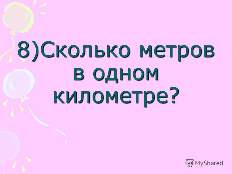 8)Сколько метров в одном километре?