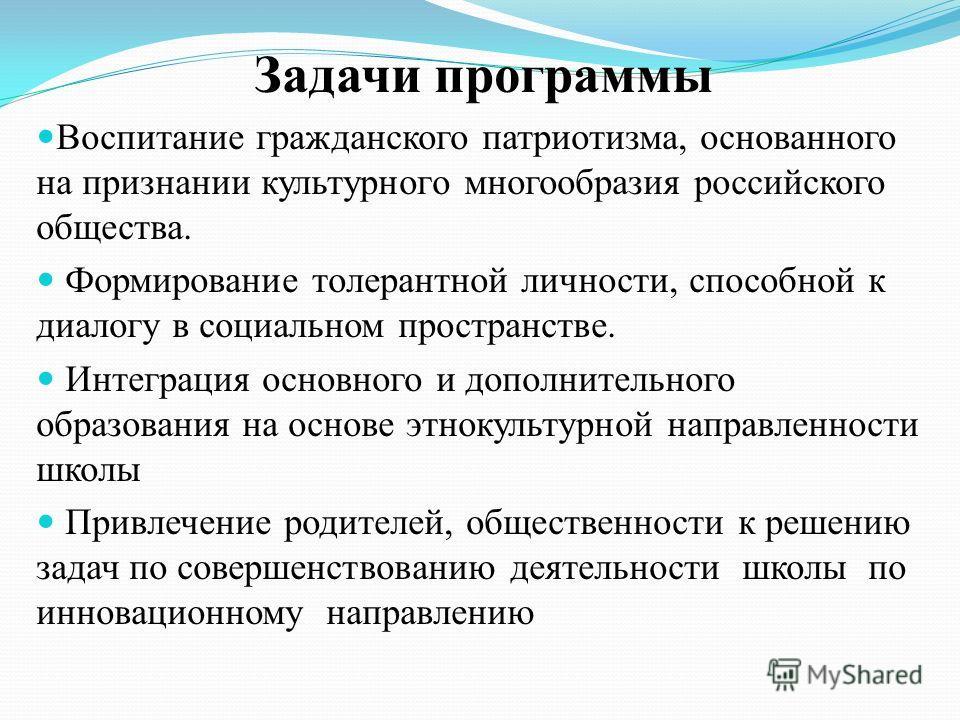 Задачи программы Воспитание гражданского патриотизма, основанного на признании культурного многообразия российского общества. Формирование толерантной личности, способной к диалогу в социальном пространстве. Интеграция основного и дополнительного обр
