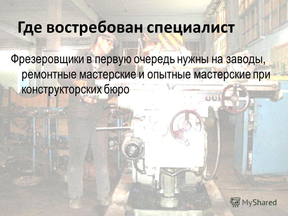 Где востребован специалист Фрезеровщики в первую очередь нужны на заводы, ремонтные мастерские и опытные мастерские при конструкторских бюро