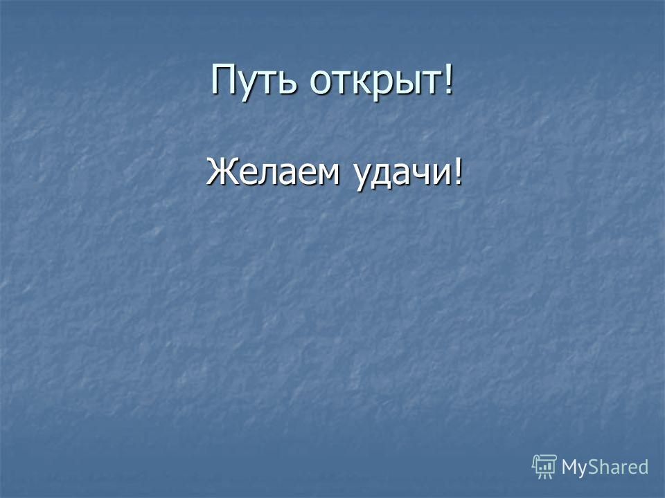 Путь открыт! Желаем удачи! Желаем удачи!