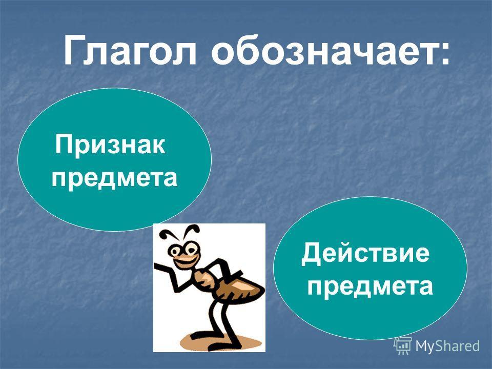 Глагол обозначает: Признак предмета Действие предмета
