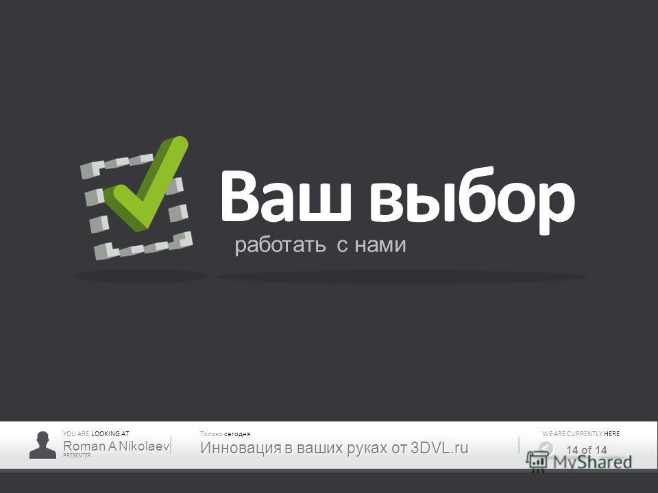 YOU ARE LOOKING AT PRESENTER CURRENTLY WE ARE CURRENTLY HERE 14 of 14 Ваш выбор работать с нами Roman A Nikolaev Только сегодня Инновация в ваших руках от 3DVL.ru