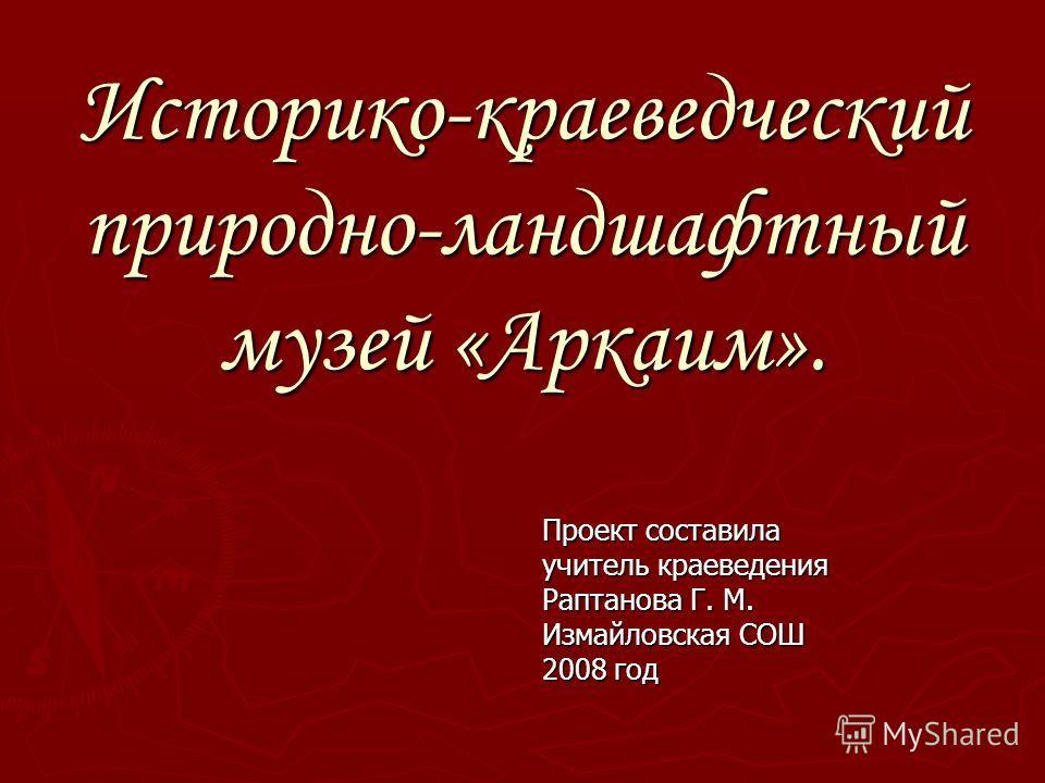 Историко-краеведческий природно-ландшафтный музей «Аркаим». Проект составила учитель краеведения Раптанова Г. М. Измайловская СОШ 2008 год
