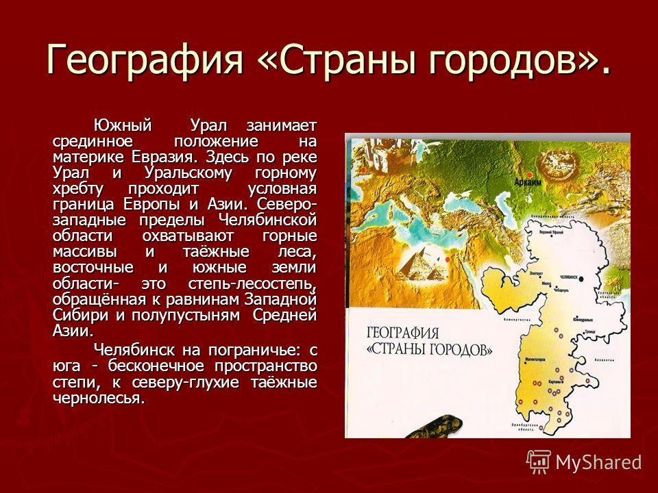 География «Страны городов». Южный Урал занимает срединное положение на материке Евразия. Здесь по реке Урал и Уральскому горному хребту проходит условная граница Европы и Азии. Северо- западные пределы Челябинской области охватывают горные массивы и