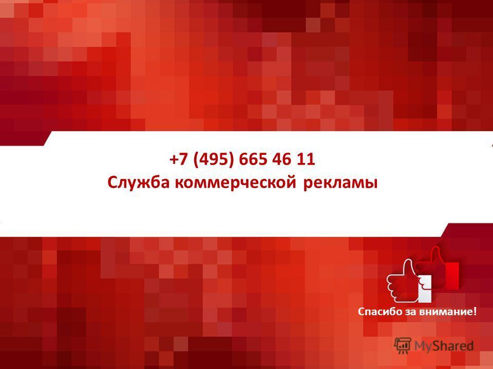 +7 (495) 665 46 11 Служба коммерческой рекламы Спасибо за внимание!