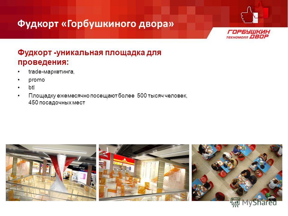 Фудкорт «Горбушкиного двора» Фудкорт -уникальная площадка для проведения: trade-маркетинга, promo btl Площадку ежемесячно посещают более 500 тысяч человек, 450 посадочных мест