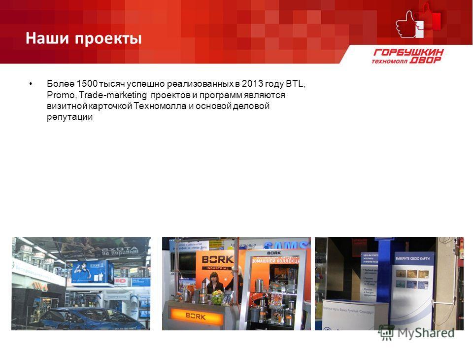 Наши проекты Более 1500 тысяч успешно реализованных в 2013 году BTL, Promo, Trade-marketing проектов и программ являются визитной карточкой Техномолла и основой деловой репутации