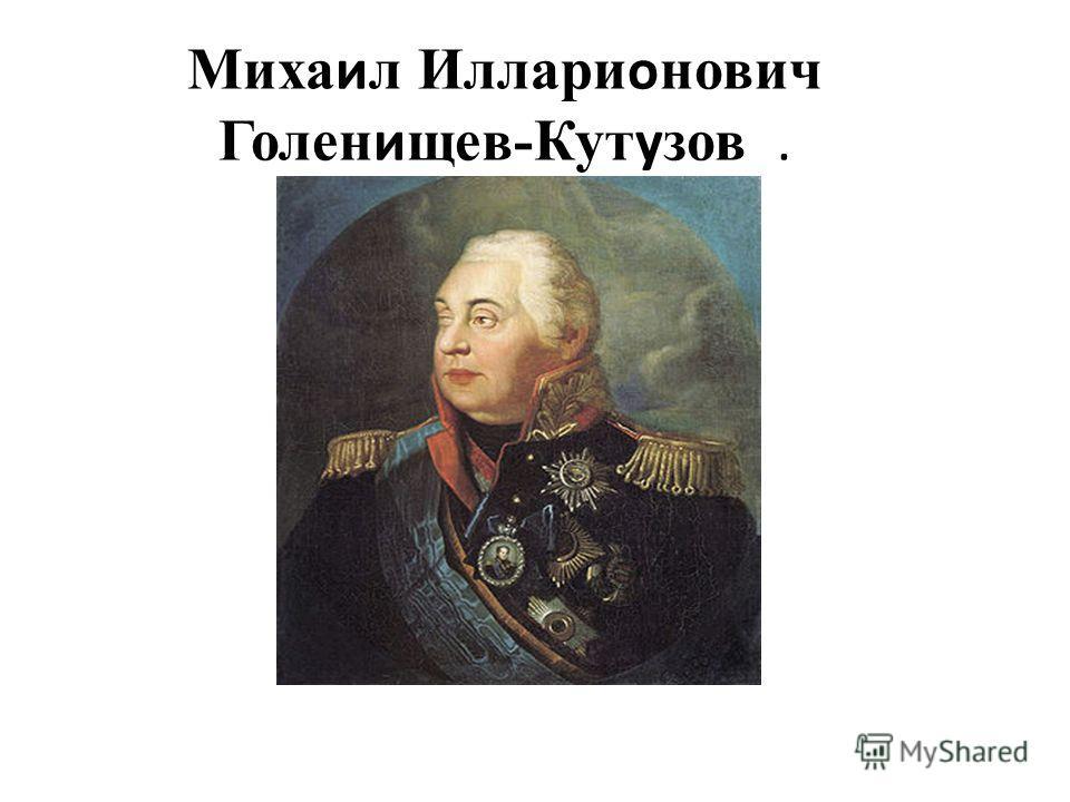 Михаил Илларионович Голенищев-Кутузов.