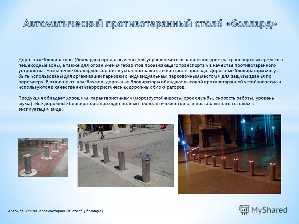 Автоматический противотаранный столб ( боллард) Дорожные блокираторы (болларды) предназначены для управляемого ограничения проезда транспортных средств в пешеходные зоны, а также для ограничения габаритов проезжающего транспорта и в качестве противот
