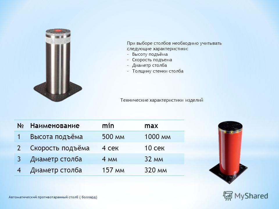 Автоматический противотаранный столб ( боллард) При выборе столбов необходимо учитывать следующие характеристики: -Высоту подъёма -Скорость подъема -Диаметр столба -Толщину стенки столба Технические характеристики изделий Наименованиеminmax 1Высота п