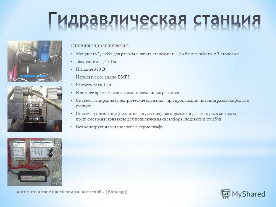Автоматические противотаранные столбы ( боллард) Станция гидравлическая: - Мощность 1,5 кВт для работы с двумя столбами и 2,5 кВт для работы с 3 столбами - Давление от 1,6 мПа - Питание 380 В - Используемое масло ВМГЗ - Емкость бака 15 л - В зимнее в