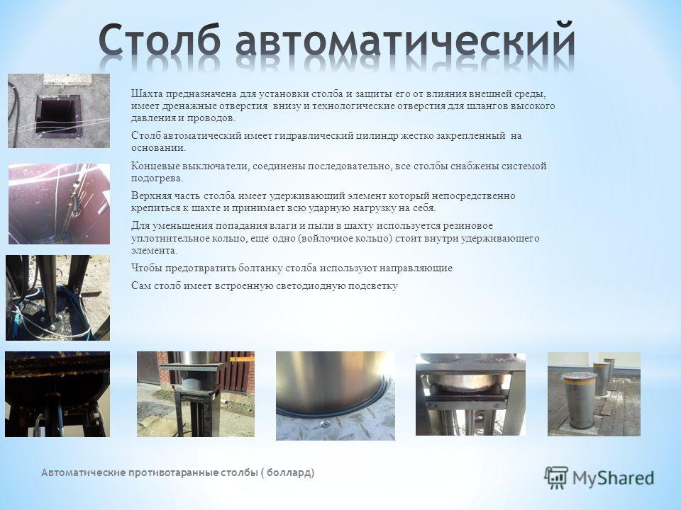 Автоматические противотаранные столбы ( боллард) Шахта предназначена для установки столба и защиты его от влияния внешней среды, имеет дренажные отверстия внизу и технологические отверстия для шлангов высокого давления и проводов. Столб автоматически
