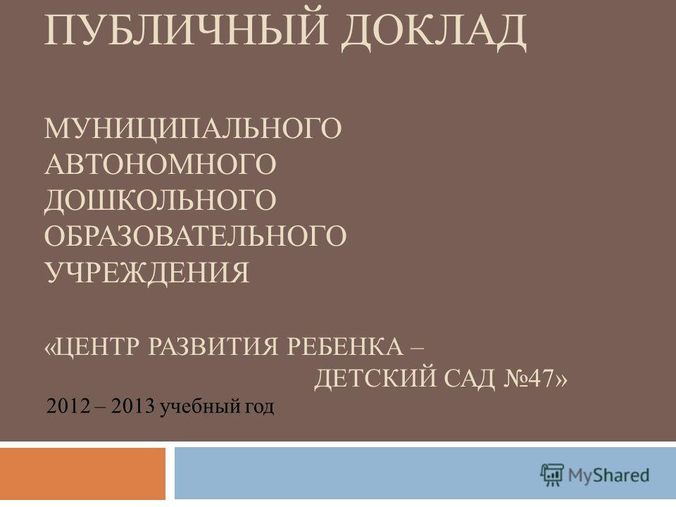 ПУБЛИЧНЫЙ ДОКЛАД МУНИЦИПАЛЬНОГО АВТОНОМНОГО ДОШКОЛЬНОГО ОБРАЗОВАТЕЛЬНОГО УЧРЕЖДЕНИЯ «ЦЕНТР РАЗВИТИЯ РЕБЕНКА – ДЕТСКИЙ САД 47» 2012 – 2013 учебный год