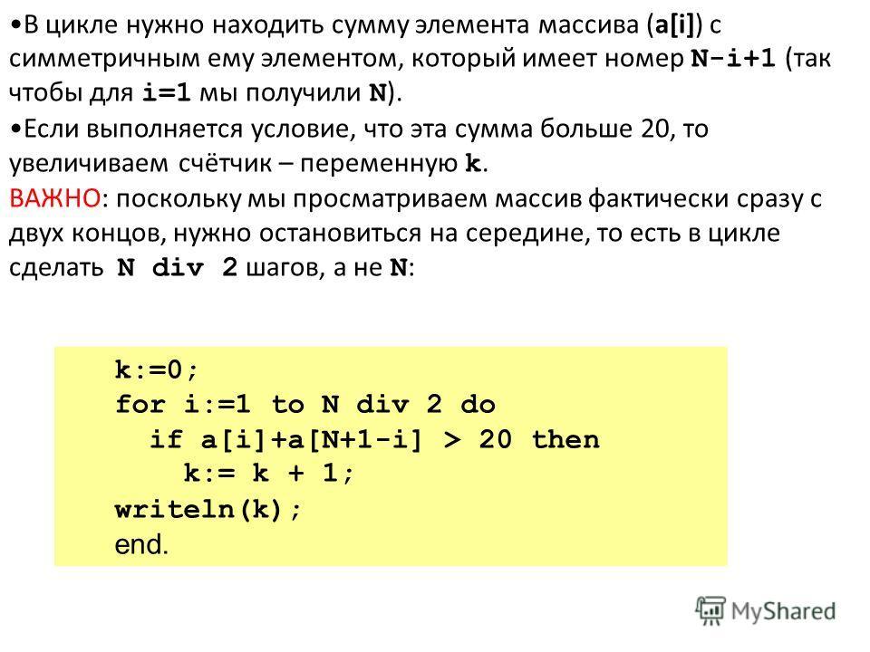 В цикле нужно находить сумму элемента массива (a[i]) с симметричным ему элементом, который имеет номер N-i+1 (так чтобы для i=1 мы получили N ). Если выполняется условие, что эта сумма больше 20, то увеличиваем счётчик – переменную k. ВАЖНО: поскольк