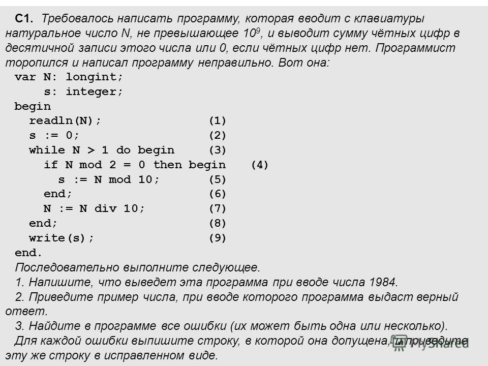 С1. Требовалось написать программу, которая вводит с клавиатуры натуральное число N, не превышающее 10 9, и выводит сумму чётных цифр в десятичной записи этого числа или 0, если чётных цифр нет. Программист торопился и написал программу неправильно.