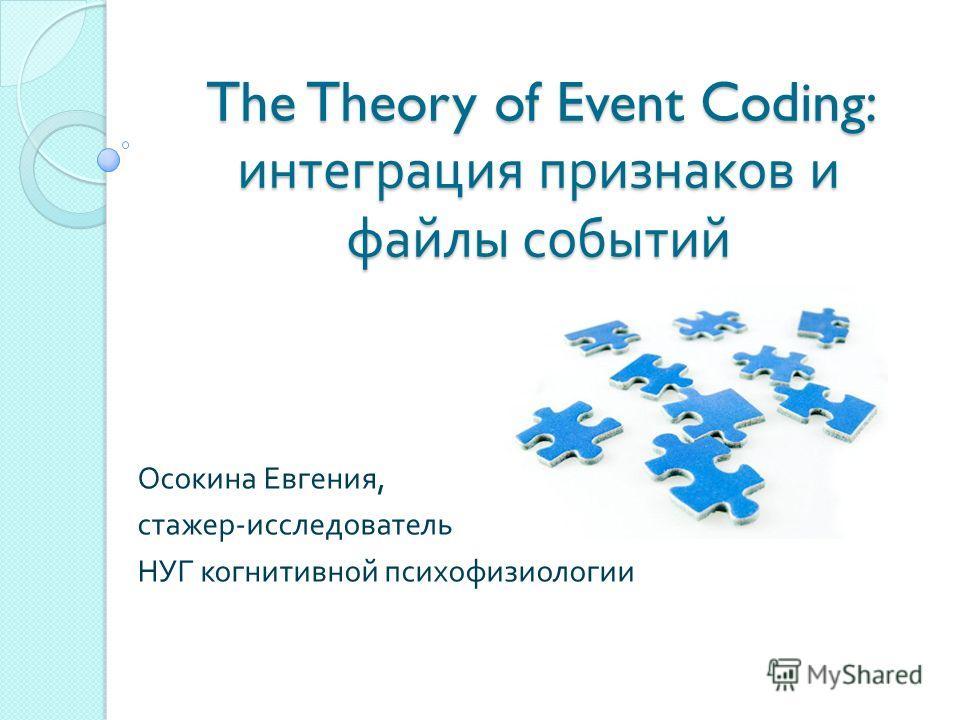 The Theory of Event Coding: интеграция признаков и файлы событий Осокина Евгения, стажер - исследователь НУГ когнитивной психофизиологии