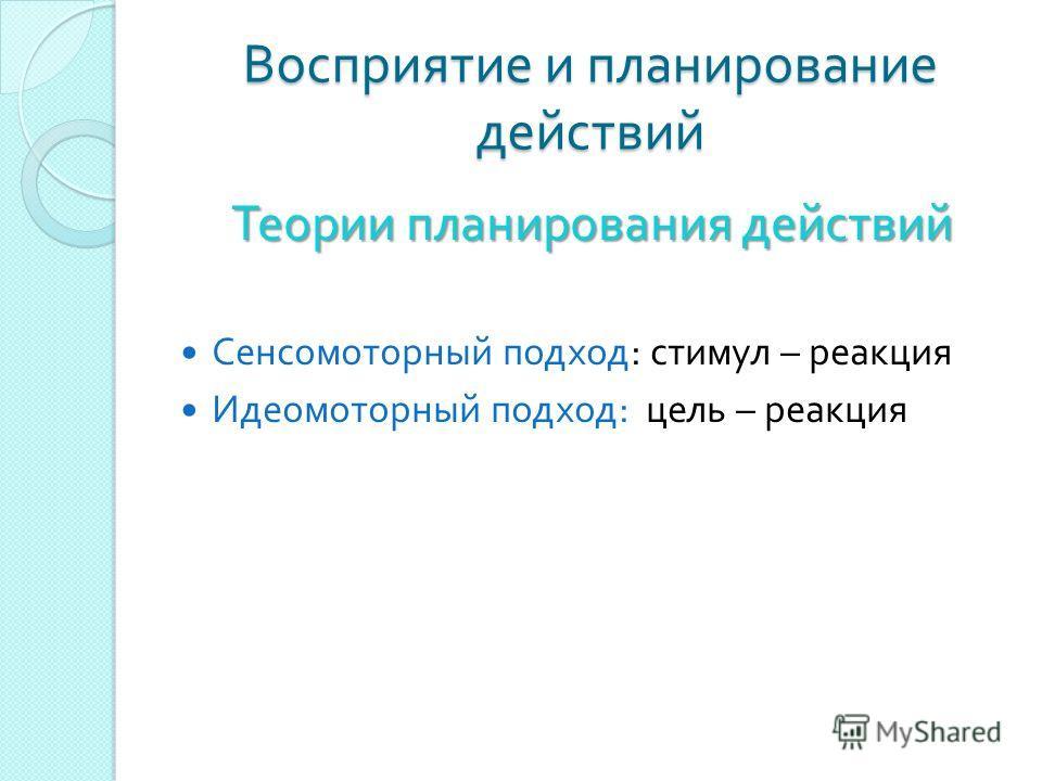 Восприятие и планирование действий Теории планирования действий Сенсомоторный подход : стимул – реакция Идеомоторный подход : цель – реакция