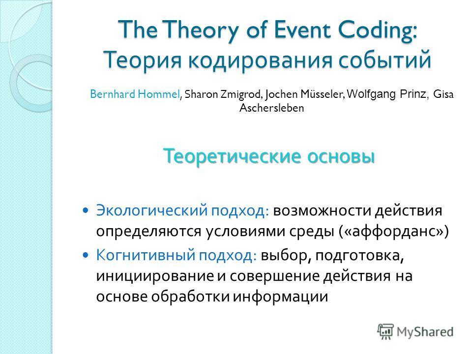 The Theory of Event Coding: Теория кодирования событий Теоретические основы Экологический подход : возможности действия определяются условиями среды (« аффорданс ») Когнитивный подход : выбор, подготовка, инициирование и совершение действия на основе