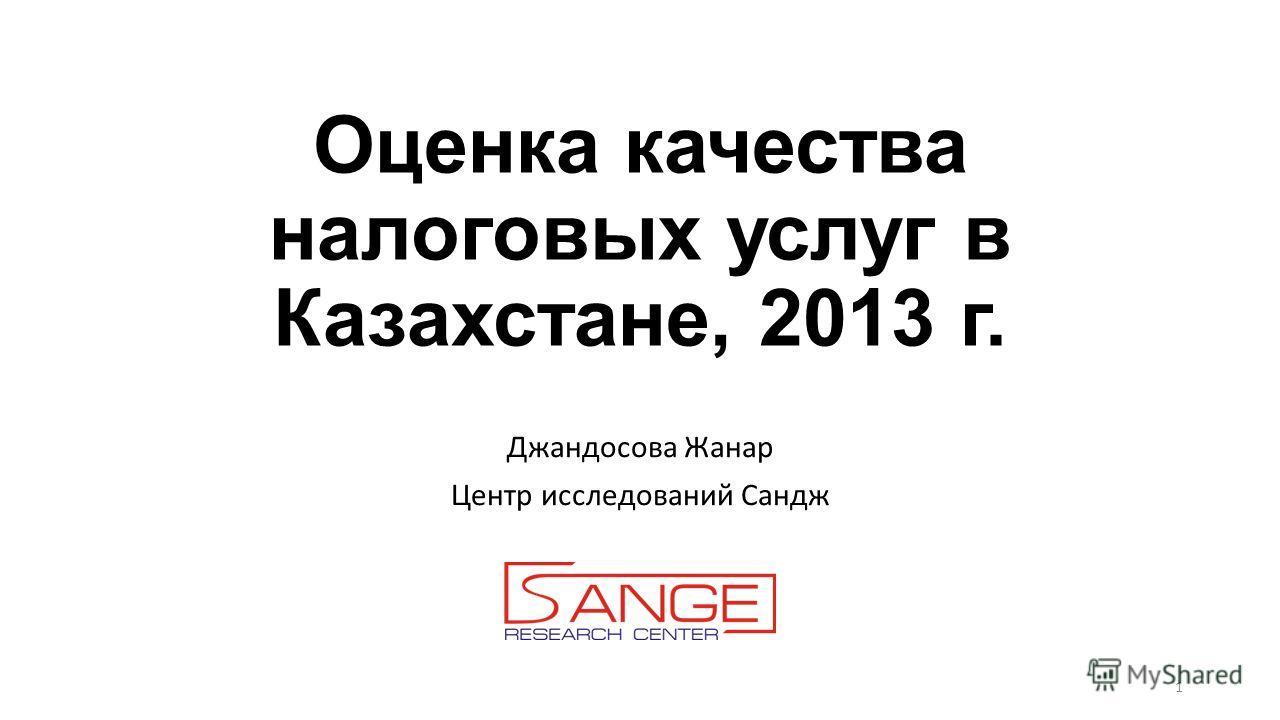 Оценка качества налоговых услуг в Казахстане, 2013 г. Джандосова Жанар Центр исследований Сандж 1