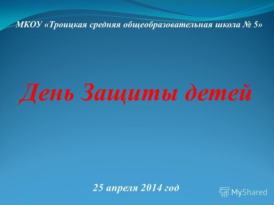 День Защиты детей МКОУ «Троицкая средняя общеобразовательная школа 5» 25 апреля 2014 год