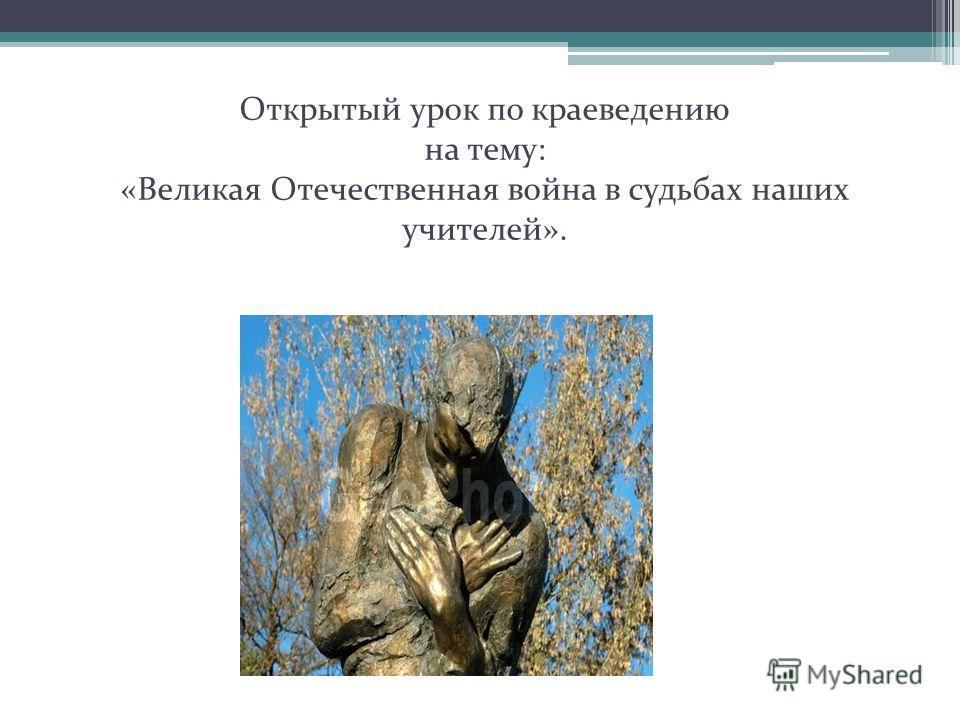 Открытый урок по краеведению на тему: «Великая Отечественная война в судьбах наших учителей».