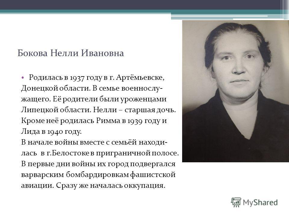 Бокова Нелли Ивановна Родилась в 1937 году в г. Артёмьевске, Донецкой области. В семье военнослу- жащего. Её родители были уроженцами Липецкой области. Нелли – старшая дочь. Кроме неё родилась Римма в 1939 году и Лида в 1940 году. В начале войны вмес