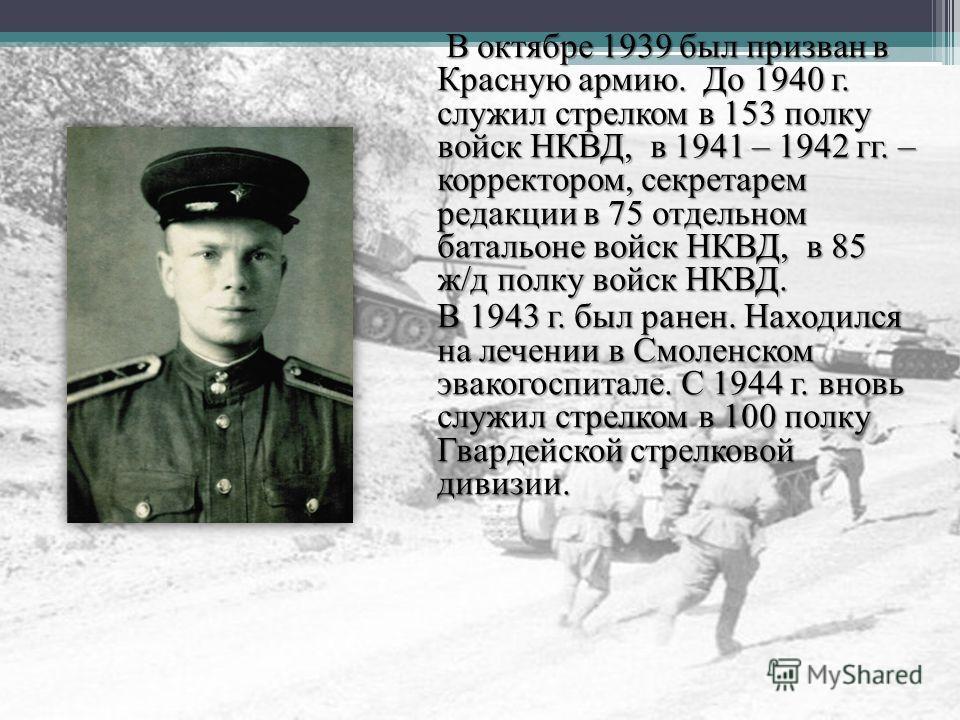 В октябре 1939 был призван в Красную армию. До 1940 г. служил стрелком в 153 полку войск НКВД, в 1941 – 1942 гг. – корректором, секретарем редакции в 75 отдельном батальоне войск НКВД, в 85 ж/д полку войск НКВД. В октябре 1939 был призван в Красную а