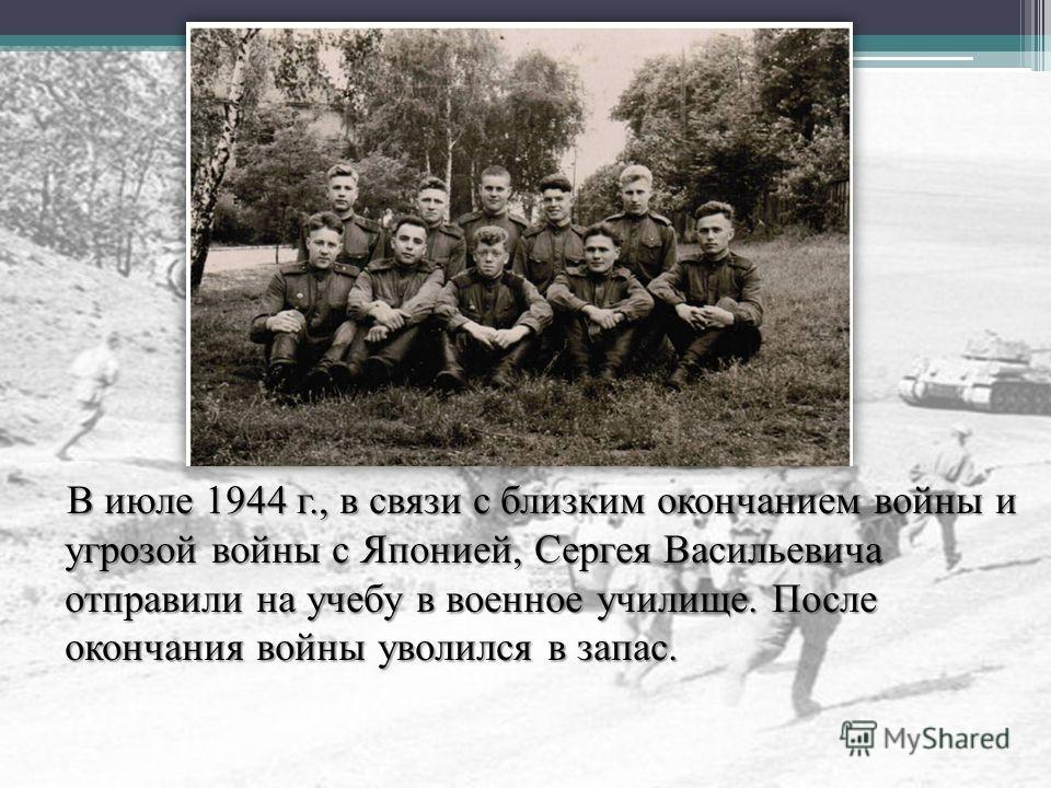 В июле 1944 г., в связи с близким окончанием войны и угрозой войны с Японией, Сергея Васильевича отправили на учебу в военное училище. После окончания войны уволился в запас. В июле 1944 г., в связи с близким окончанием войны и угрозой войны с Японие