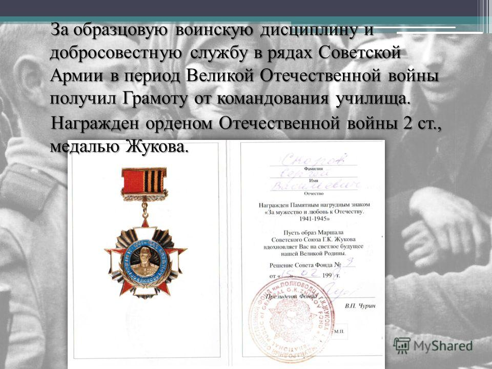 За образцовую воинскую дисциплину и добросовестную службу в рядах Советской Армии в период Великой Отечественной войны получил Грамоту от командования училища. За образцовую воинскую дисциплину и добросовестную службу в рядах Советской Армии в период